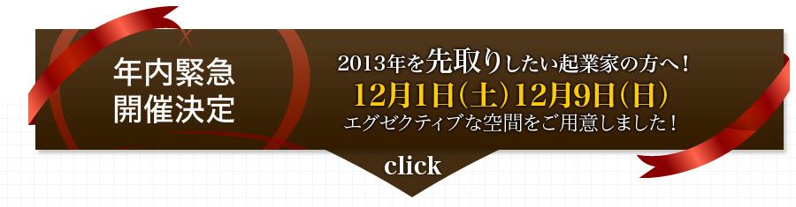 【年内緊急 開催決定】2013年を先取りしたい起業家の方へ!12月1日(土)12月9日(日) エグゼクティブな空間をご用意しました!