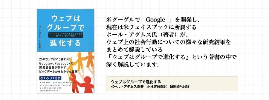米グーグルで「Google+」を開発し、 現在は米フェイスブックに所属する ポール・アダムス氏(著者)が、 ウェブ上の社会行動についての様々な研究結果を まとめて解説している 『ウェブはグループで進化する』という著書の中で 深く解説しています。