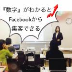 『数字』がわかるとFacebookから集客できるようになる。