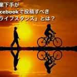 営業下手がFacebookで投稿すべき『ライフスタンス』とは?