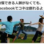 Facebook集客のコツ 自慢できる人脈がなくても、Facebookでコネは創れるよ!